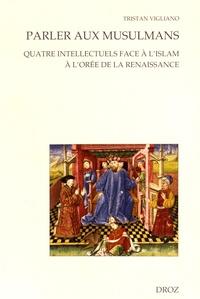 Tristan Vigliano - Parler aux musulmans - Quatre intellectuels face à l'islam à l'orée de la Renaissance.