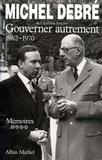Michel Debré - Trois Républiques pour une France - tome 4 - Gouverner autrement, 1962-1970.