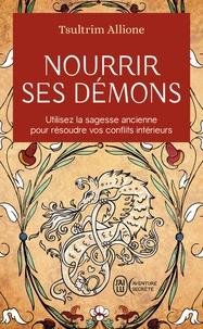Tsultrim Allione - Nourrir ses démons - Utilisez la sagesse ancienne pour résoudre vos conflits intérieurs.