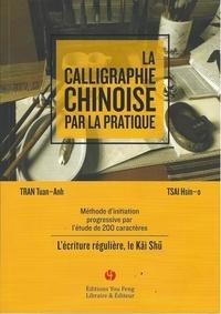 Tuan Anh Tran et Hsin-O Tsai - La calligraphie chinoise par la pratique - Méthode d'initiation progressive par l'étude de 200 caractères - L'écriture régulière, le Kai Shu.