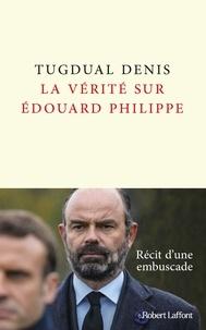 Tugdual Denis - La vérité sur Edouard Philippe.