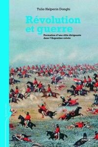 Tulio Halperin Donghi - Révolution et guerre - Formation d'une élite dirigeante dans l'Argentine créole.