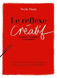 Twyla Tharp - Le réflexe créatif - L'acquérir et l'utiliser au quotidien - Conseils et exercices pratiques pour booster votre créativité.