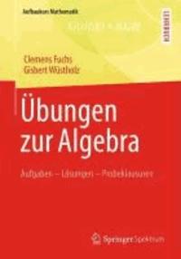 Übungen zur Algebra - Aufgaben - Lösungen - Probeklausuren.
