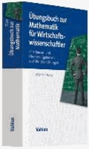 Übungsbuch zur Mathematik für Wirtschaftswissenschaftler - 450 Klausur- und Übungsaufgaben mit ausführlichen Lösungen.