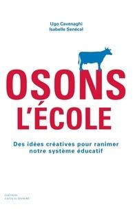 Ugo Cavenaghi et Isabelle Sénécal - Osons l'école - Des idées créatives pour ranimer notre système éducatif.