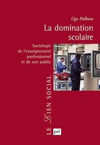 Ugo Palheta - La domination scolaire - Sociologie de l'enseignement professionnel et de son public.