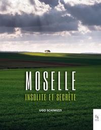 Ugo Schimizzi - La Moselle insolite et secrète.