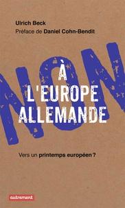 Ulrich Beck - Non à l'Europe allemande - Vers un printemps européen ?.