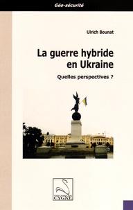 Ulrich Bounat - La guerre hybride en Ukraine - Quelles perspectives ?.