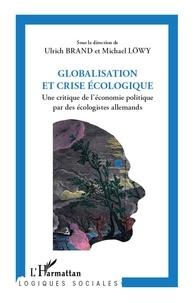 Ulrich Brand et Michael Löwy - Globalisation et crise écologique - Une critique de l'économie politique par des écologistes allemands.