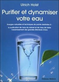 Ulrich Holst - Purifier et dynamiser votre eau - Energies naturelles et techniques de pointe destinées à : la purificatoin de l'eau du robinet et de l'eau de table, l'assainissement des grandes étendues d'eau.