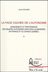 Ulrich Socher - La face cachée de l'autonomie - Management et performance des équipes autonomes dans deux alumineries, en France et au Canada (Québec).