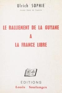Ulrich Sophie - Le ralliement de la Guyane à la France libre, 16-17 mars 1943.