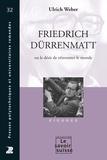 Ulrich Weber - Friedrich Dürrenmatt - Ou le désir de réinventer le monde.