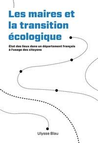Ulysse Blau - Les maires et la transition écologique - Etat des lieux dans un département français à l'usage des citoyens.