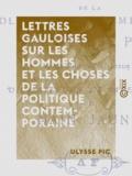 Ulysse Pic - Lettres gauloises sur les hommes et les choses de la politique contemporaine - Suivies de Vicissitudes et aventures du Nain jaune.