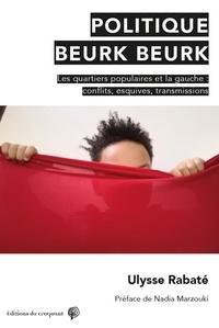 Ulysse Rabaté - Politique Beurk Beurk - Gauche et quartiers populaires : conflits, esquives, transmissions.