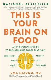 Uma Naidoo - This Is Your Brain on Food - An Indispensable Guide to the Surprising Foods that Fight Depression, Anxiety, PTSD, OCD, ADHD, and More.
