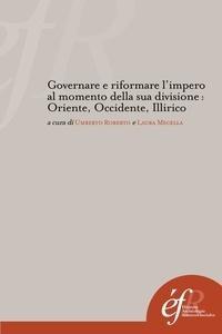 Umberto Roberto et Laura Mecella - Governare e riformare l'impero al momento della sua divisione - Oriente, Occidente, Illirico.