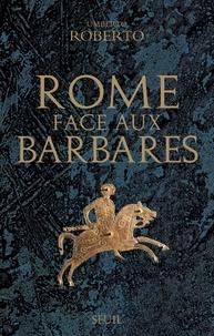 Umberto Roberto - Rome face aux Barbares - Une histoire des sacs de la Ville.