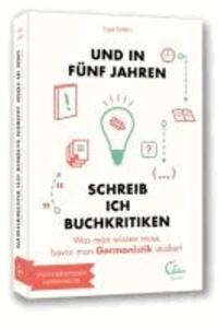 Und in fünf Jahren schreib ich Buchkritiken - Was man wissen muss, bevor man Germanistik studiert.