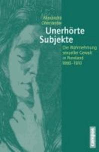 Unerhörte Subjekte - Die Wahrnehmung sexueller Gewalt in Russland 1880-1910.