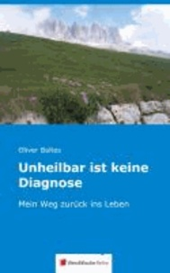 Unheilbar ist keine Diagnose - Mein Weg zurück ins Leben.