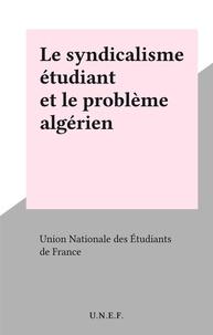 Union Nationale des Étudiants - Le syndicalisme étudiant et le problème algérien.