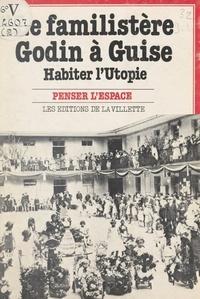 Unité pédagogique d'architectu et Annick Brauman - Le familistère Godin à Guise - Habiter l'Utopie.