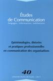 Laurent Morillon et Arlette Bouzon - Etudes de communication N° 40 : Epistémologies, théories et pratiques professionnelles en communication des organisations.