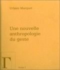 Urbain Marquet - Une nouvelle anthropologie du geste - Méditations philosophiques et pédagogiques Tome 1.