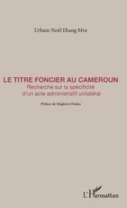 Urbain Noël Ebang Mve - Le Titre foncier au Cameroun - Recherche sur la spécificité d'un acte administratif unilatéral.