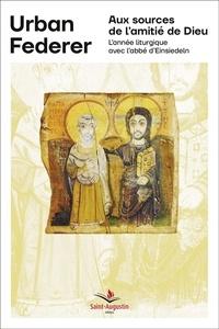 Urban Federer - Aux sources de l'amitié de Dieu - L'année liturgique avec l'abbé d'Einsiedeln.