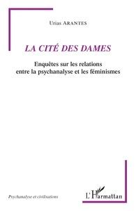 Urias Arantes - La Cité des Dames - Enquêtes sur les relations entre la psychanalyse et les féminismes.