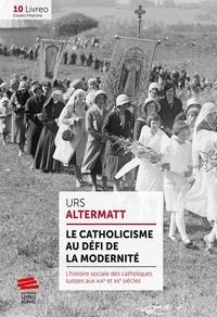 Urs Altermatt - Le catholicisme au défi de la modernité - L'histoire sociale des catholiques suisses aux XIXe et XXe siècles.