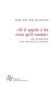 Urs von balthasar Hans - ET IL APPELA À LUI CEUX QU'IL VOULAIT - Cinq contributions à une théologie de la vocation.