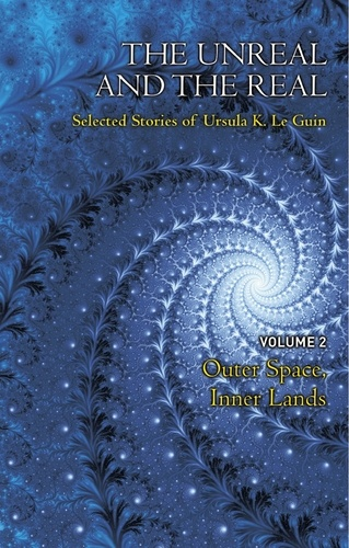 Ursula K. Le Guin - The Unreal and the Real Volume 2 - Selected Stories of Ursula K. Le Guin: Outer Space & Inner Lands.