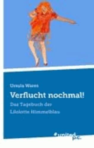 Ursula Wares - Verflucht nochmal! - Das Tagebuch der Lilolotte Himmelblau.