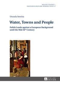 Urszula Sowina - Water, Towns and People - Polish Lands against a European Background until the Mid-16th Century.