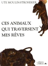Ute Moulin-Stroheker - Ces animaux qui traversent mes rêves.