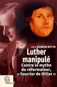 Luther manipulé- Contre le mythe du réformateur,