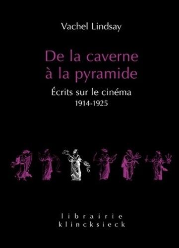 Vachel Lindsay - De la caverne à la pyramide - Ecrits sur le cinéma 1914-1925.