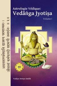 Vaidya Atreya Smith - Astrologie Védique : Vedanga Jyotisa - Volume 1.