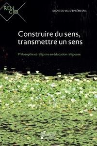 Val d'éprémesnil diane Du - Construire du sens, transmettre un sens - Philosophie et religions en éducation religieuse.