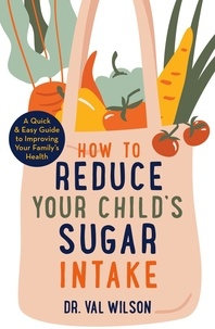 Val Wilson - How to Reduce Your Child's Sugar Intake - A Quick and Easy Guide to Improving Your Family's Health.
