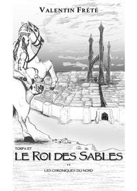 Valentin Frété - Les chroniques du nord Tome 2 : Torfa et le roi des sables.