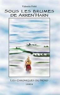 Valentin Frété - Sous les brumes de Arren'Harn - Les Chroniques du Nord - livre 3.