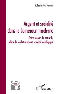Valentin Nga Ndongo - Argent et socialité dans le Cameroun moderne - Entre retour du potlatch, éthos de la distinction et vacuité idéologique.