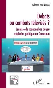 Valentin Nga Ndongo - Débats ou combats télévisés ? - Esquisse de socioanalyse du jeu médiatico-politique au Cameroun.